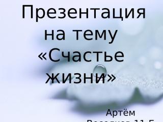 Веселков Артём 11Б - ''Счастье жизни''.ppt