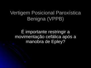 vertigem posicional paroxística benigna (vppb).ppt